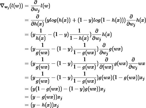 \begin{aligned}\nabla_{w_j}(l(w)) &= \frac{\partial}{\partial w_j} l(w) \\                                 &= \frac{\partial}{\partial h(x)} (y log(h(x)) + (1 - y) log(1 - h(x))) \frac{\partial}{\partial w_j} h(x) \\                                 &= (y \frac{1}{h(x)} - (1 - y) \frac{1}{1 - h(x)}) \frac{\partial}{\partial w_j} h(x) \\                                 &= (y \frac{1}{g(wx)} - (1 - y) \frac{1}{1 - g(wx)}) \frac{\partial}{\partial w_j} g(wx) \\                                 &= (y \frac{1}{g(wx)} - (1 - y) \frac{1}{1 - g(wx)}) \frac{\partial}{\partial (wx)} g(wx) \frac{\partial}{\partial w_j} wx \\                                 &= (y \frac{1}{g(wx)} - (1 - y) \frac{1}{1 - g(wx)}) g(wx)(1 - g(wx)) x_j \\                                 &= (y(1-g(wx)) - (1 - y)g(wx))x_j \\                                 &= (y - g(wx)) x_j \\                                 &= (y - h(x)) x_j\end{aligned}