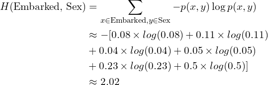 \begin{aligned} H(\text{Embarked, Sex}) &= \sum_{x \in \text{Embarked},y \in \text{Sex}} -p(x, y)\log p(x, y) \\&\approx - [0.08 \times log(0.08) + 0.11 \times log(0.11) \\ &+ 0.04 \times log(0.04) + 0.05 \times log(0.05) \\&+ 0.23 \times log(0.23) + 0.5 \times log(0.5)] \\&\approx 2.02\end{aligned}