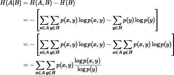 \begin{aligned}H(A   B) &= H(A, B) - H(B) \\&= -\left[ \sum_{x \in A} \sum_{y \in B} p(x, y) \log p(x, y) - \sum_{y \in B} p(y) \log p(y) \right] \\&= -\left[ \sum_{x \in A} \sum_{y \in B} p(x, y) \log p(x, y) - \sum_{x \in A} \sum_{y \in B} p(x, y) \log p(y) \right] \\&= - \sum_{x \in A} \sum_{y \in B} p(x, y) \frac{\log p(x, y)}{\log p(y)} \\\end{aligned}