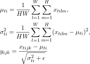 \begin{aligned}& \mu_{ti} = \frac{1}{HW} \sum_{l=1}^W \sum_{m=1}^H x_{tilm}, \\& \sigma_{ti}^2 = \frac{1}{HW} \sum_{l=1}^W \sum_{m=1}^H (x_{tilm} - \mu_{ti})^2, \\& y_{ijk} = \frac{x_{tijk} - \mu_{ti}}{\sqrt{\sigma_{ti}^2 + \epsilon}}\end{aligned}